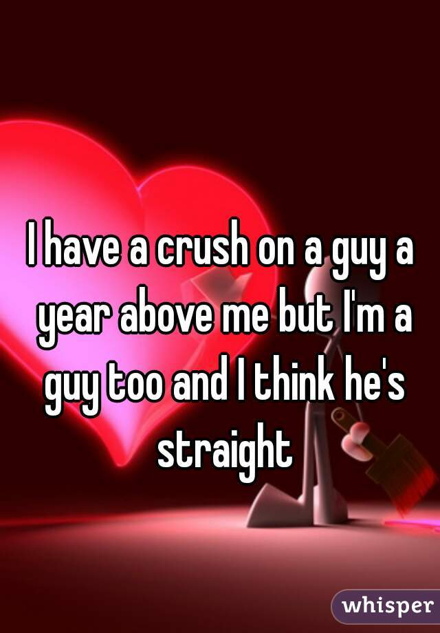 I have a crush on a guy a year above me but I'm a guy too and I think he's straight