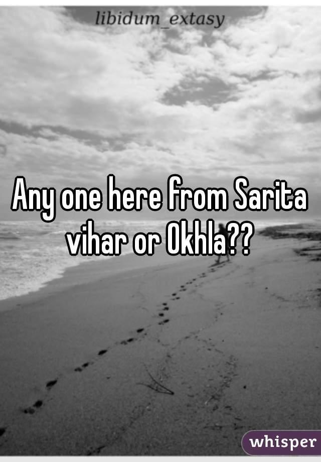 Any one here from Sarita vihar or Okhla??