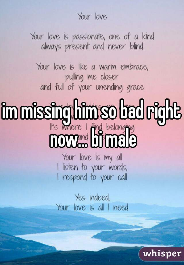 im missing him so bad right now... bi male