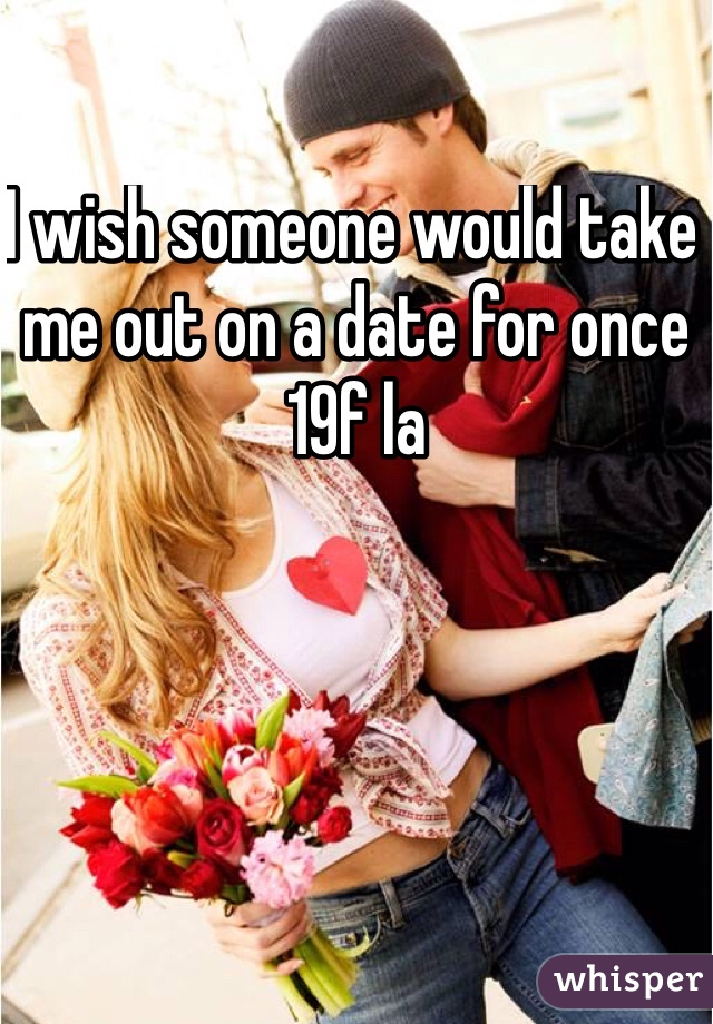 I wish someone would take me out on a date for once 19f la