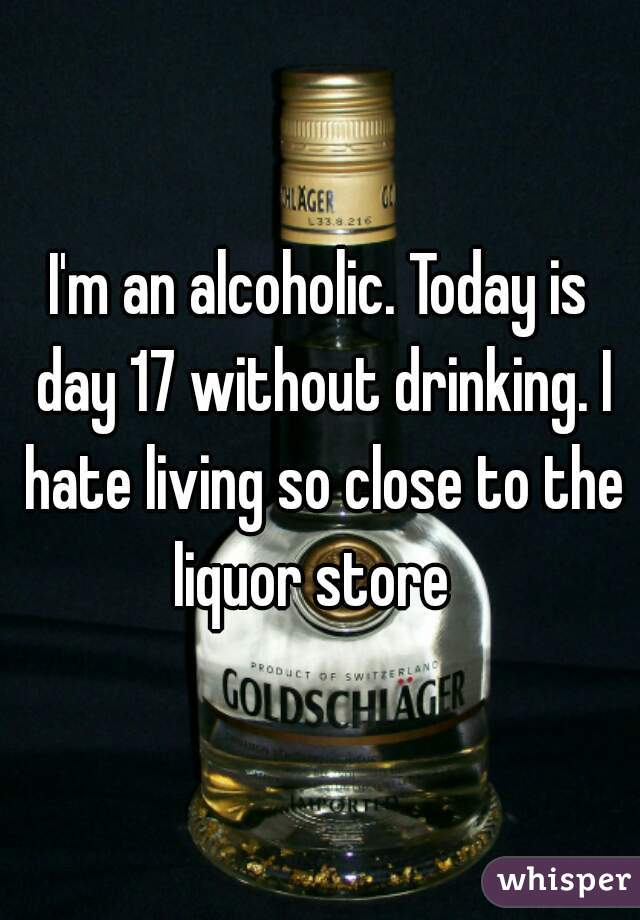 I'm an alcoholic. Today is day 17 without drinking. I hate living so close to the liquor store