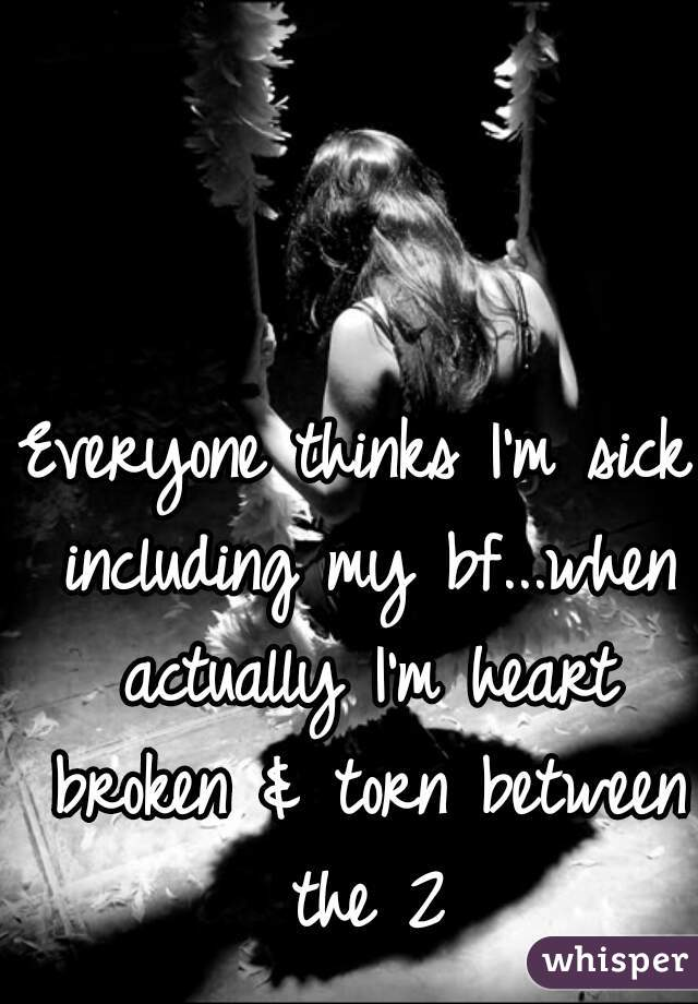 Everyone thinks I'm sick including my bf...when actually I'm heart broken & torn between the 2