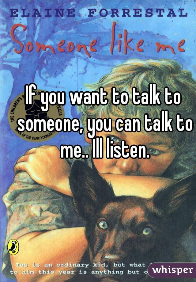 If you want to talk to someone, you can talk to me.. Ill listen.