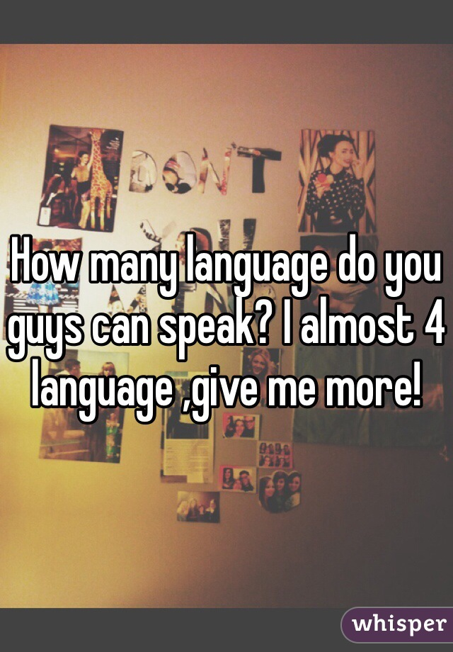 How many language do you guys can speak? I almost 4 language ,give me more!