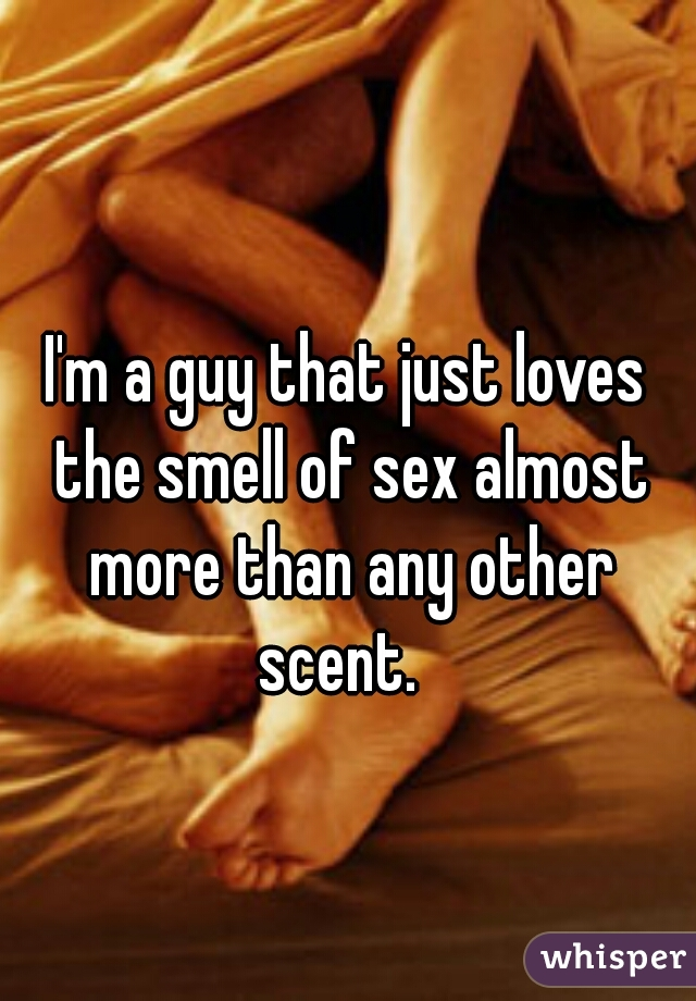 I'm a guy that just loves the smell of sex almost more than any other scent.