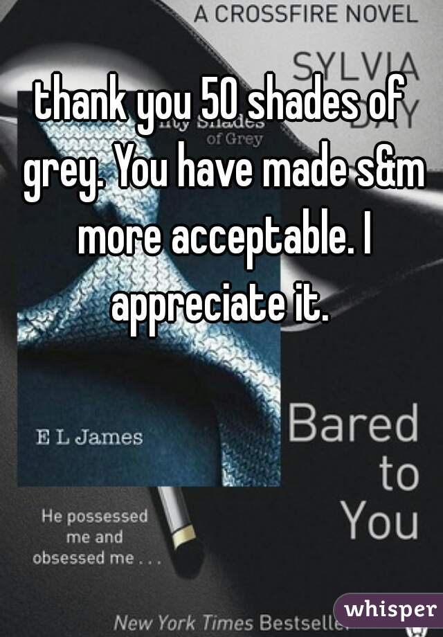 thank you 50 shades of grey. You have made s&m more acceptable. I appreciate it.