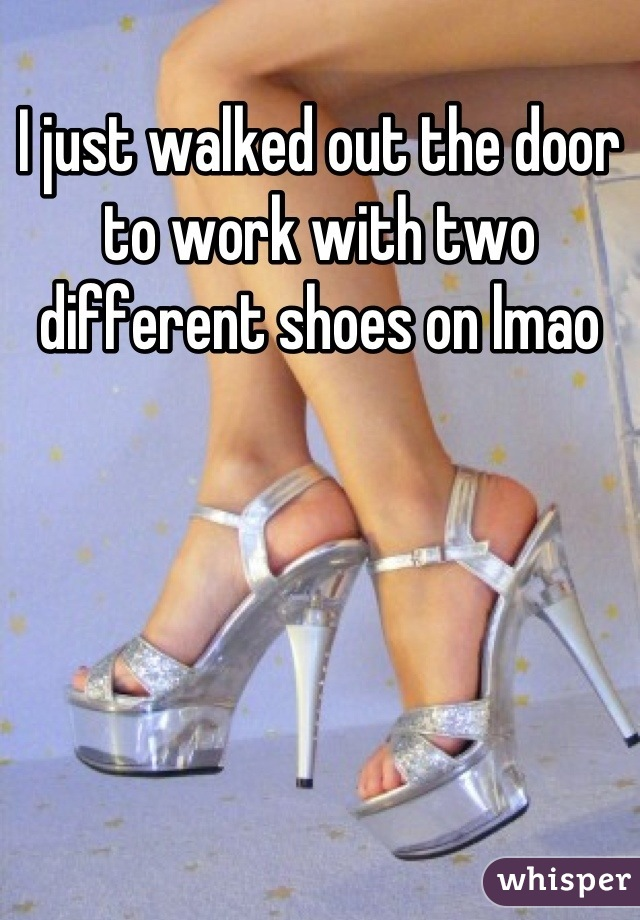 I just walked out the door to work with two different shoes on lmao