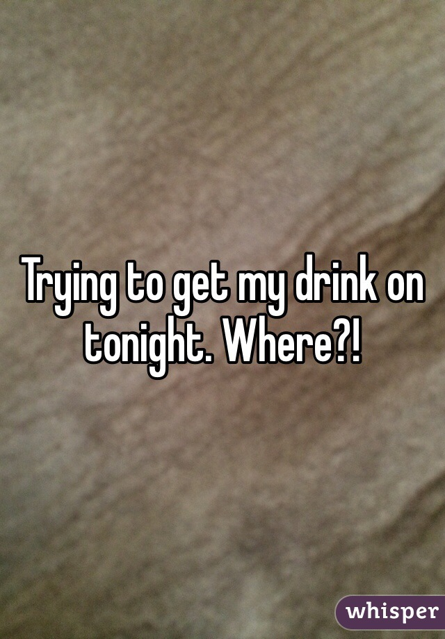 Trying to get my drink on tonight. Where?!