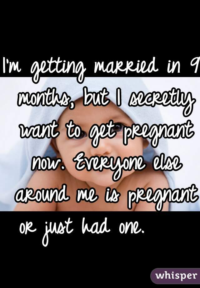 I'm getting married in 9 months, but I secretly want to get pregnant now. Everyone else around me is pregnant or just had one.