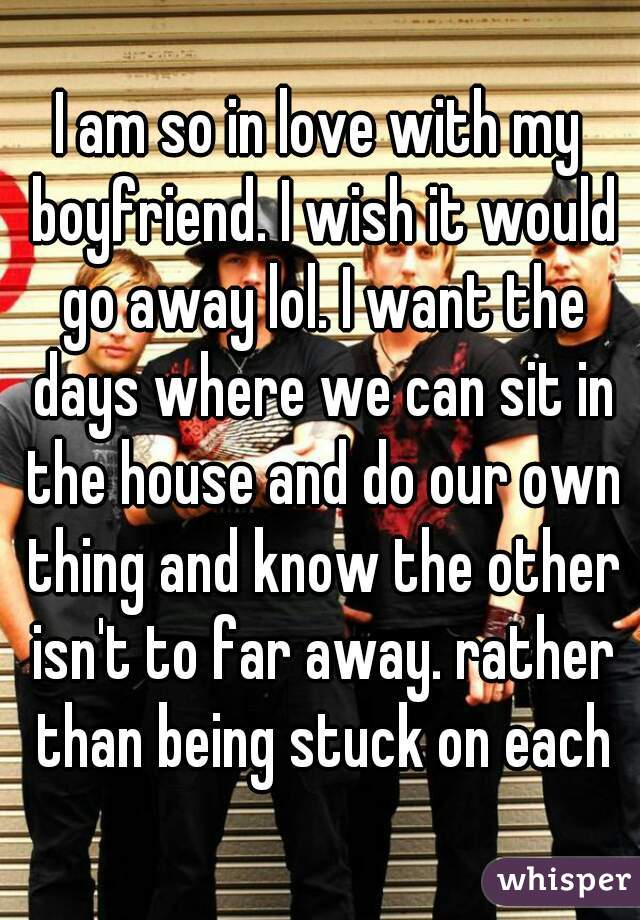I am so in love with my boyfriend. I wish it would go away lol. I want the days where we can sit in the house and do our own thing and know the other isn't to far away. rather than being stuck on each
