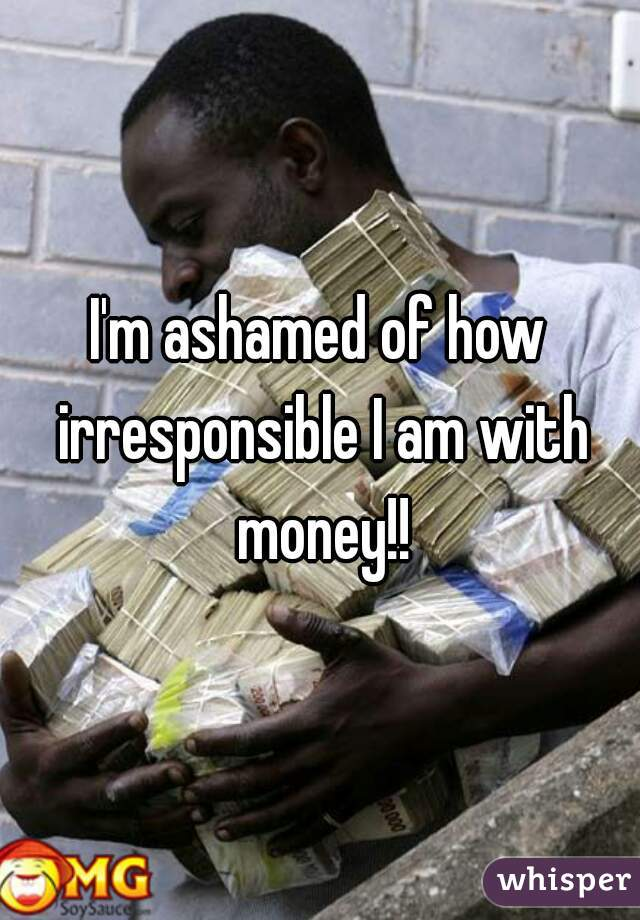 I'm ashamed of how irresponsible I am with money!!