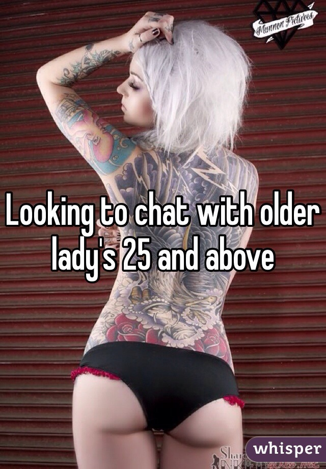 Looking to chat with older lady's 25 and above