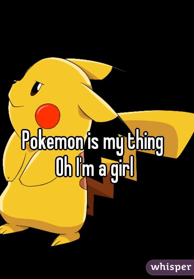 Pokemon is my thing  Oh I'm a girl