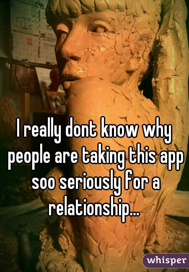 I really dont know why people are taking this app soo seriously for a relationship...