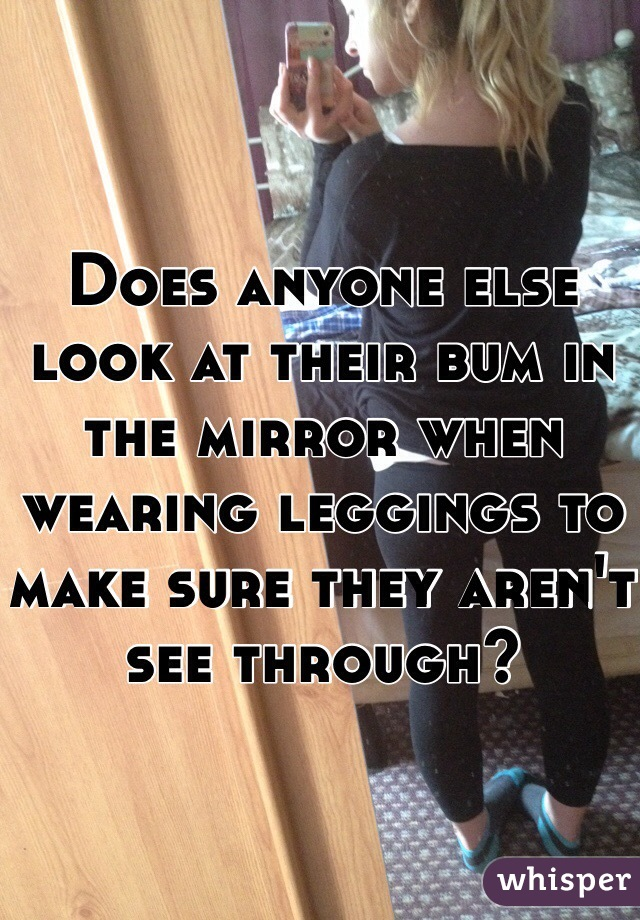 Does anyone else look at their bum in the mirror when wearing leggings to make sure they aren't see through?