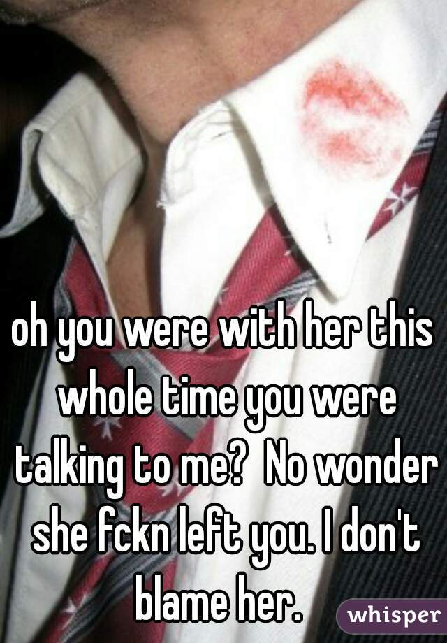 oh you were with her this whole time you were talking to me?  No wonder she fckn left you. I don't blame her.