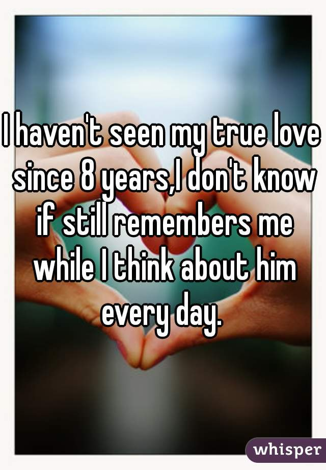 I haven't seen my true love since 8 years,I don't know if still remembers me while I think about him every day.