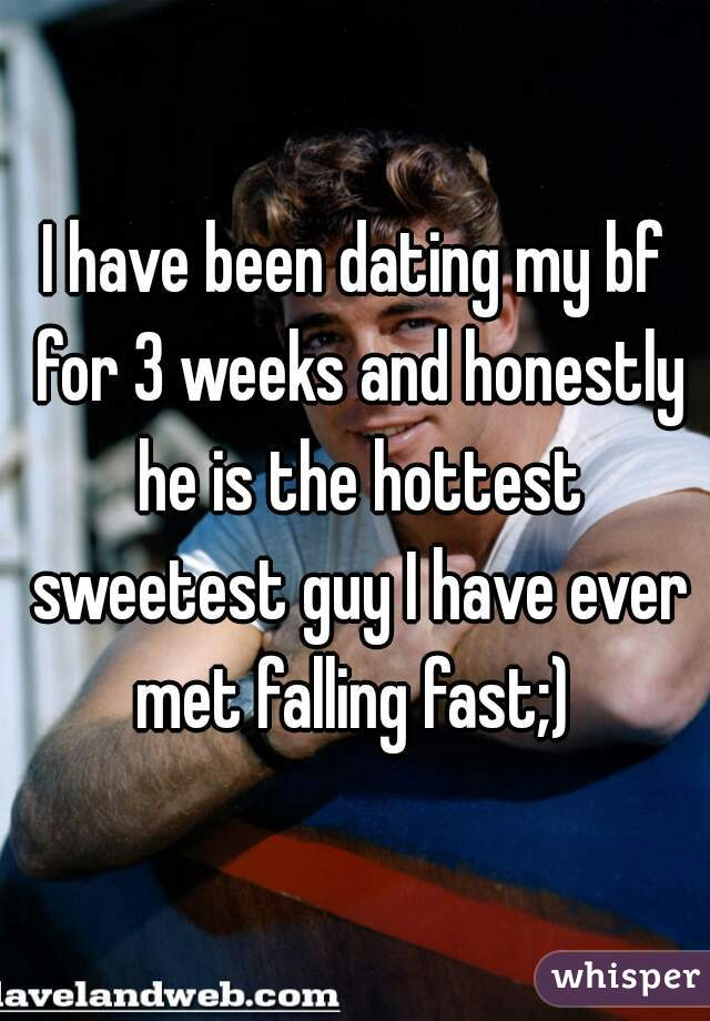 I have been dating my bf for 3 weeks and honestly he is the hottest sweetest guy I have ever met falling fast;)