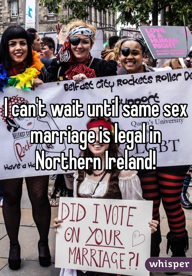 I can't wait until same sex marriage is legal in Northern Ireland!
