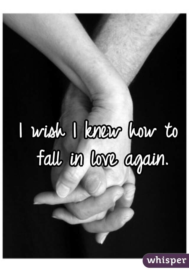 I wish I knew how to fall in love again.