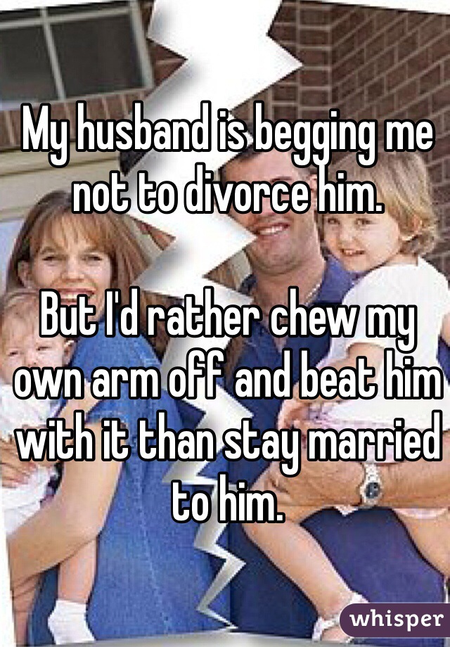 My husband is begging me not to divorce him.   But I'd rather chew my own arm off and beat him with it than stay married to him.