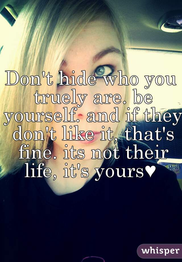 Don't hide who you truely are. be yourself. and if they don't like it, that's fine. its not their life, it's yours♥