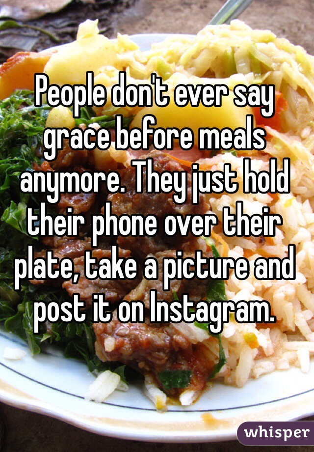 People don't ever say grace before meals anymore. They just hold their phone over their plate, take a picture and post it on Instagram.