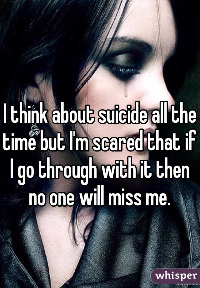 I think about suicide all the time but I'm scared that if I go through with it then no one will miss me.