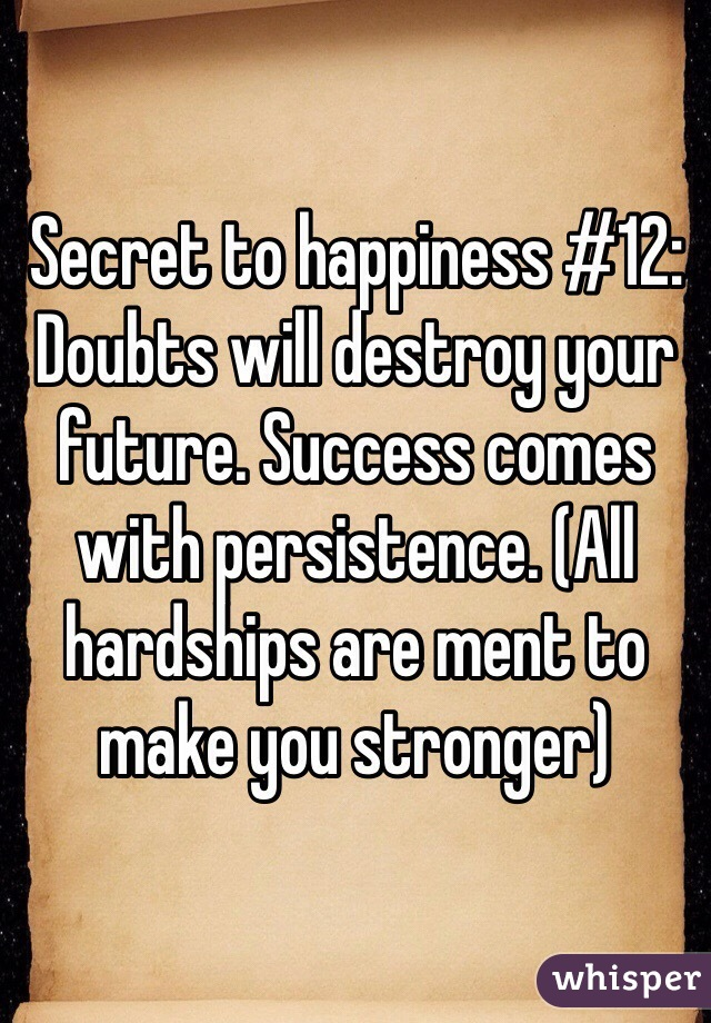 Secret to happiness #12: Doubts will destroy your future. Success comes with persistence. (All hardships are ment to make you stronger)