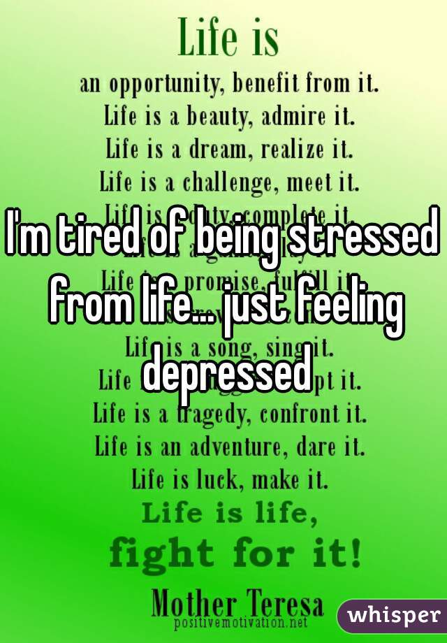 I'm tired of being stressed from life... just feeling depressed