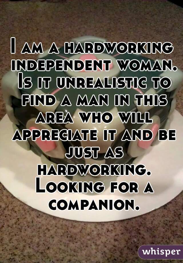 I am a hardworking independent woman. Is it unrealistic to find a man in this area who will appreciate it and be just as hardworking. Looking for a companion.