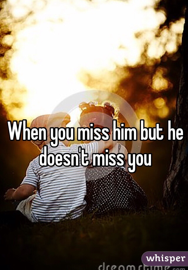 When you miss him but he doesn't miss you