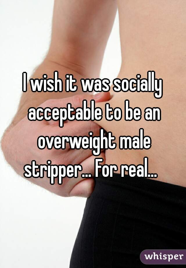 I wish it was socially acceptable to be an overweight male stripper... For real...