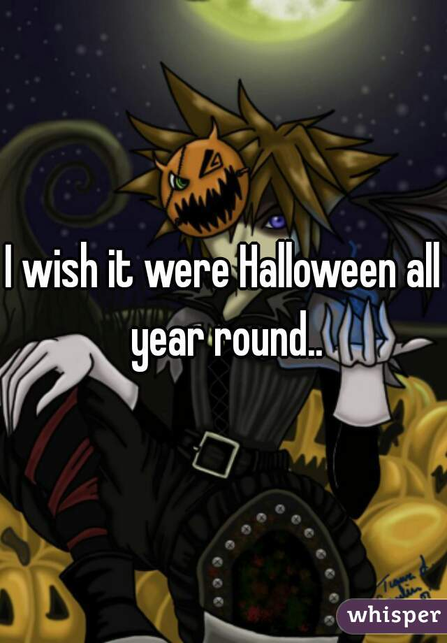 I wish it were Halloween all year round..