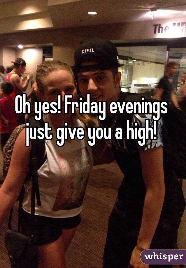 Oh yes! Friday evenings just give you a high!