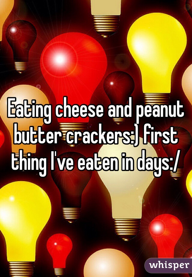 Eating cheese and peanut butter crackers:) first thing I've eaten in days:/