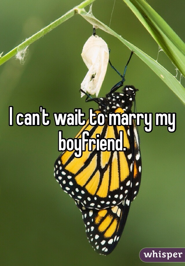 I can't wait to marry my boyfriend.