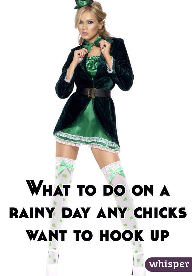 What to do on a rainy day any chicks want to hook up