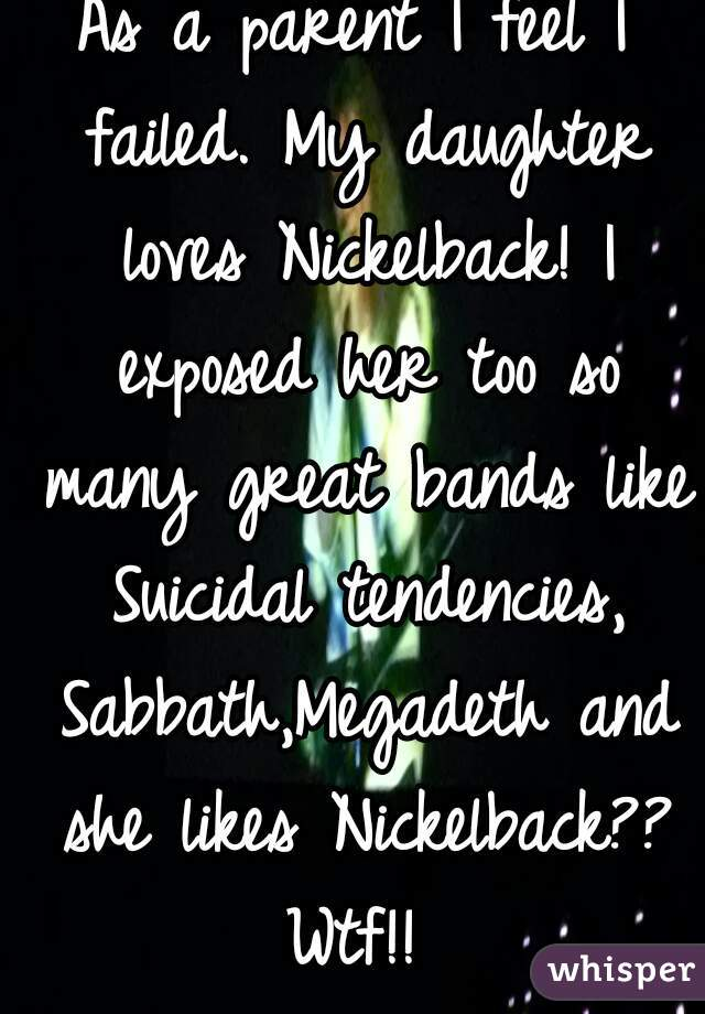 As a parent I feel I failed. My daughter loves Nickelback! I exposed her too so many great bands like Suicidal tendencies, Sabbath,Megadeth and she likes Nickelback?? Wtf!!