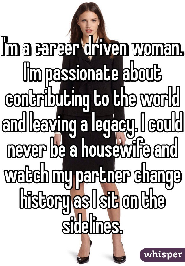 I'm a career driven woman. I'm passionate about contributing to the world and leaving a legacy. I could never be a housewife and watch my partner change history as I sit on the sidelines.
