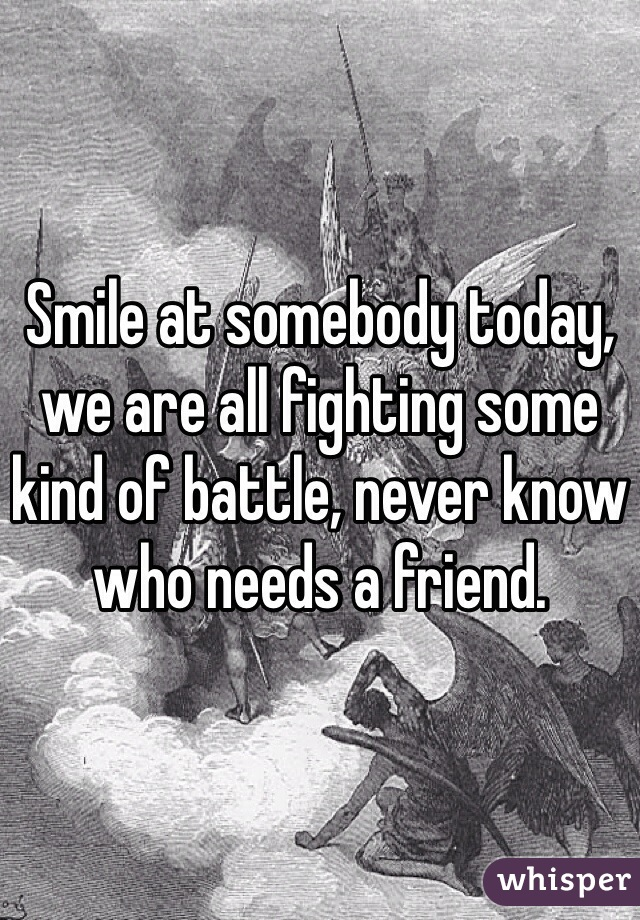 Smile at somebody today, we are all fighting some kind of battle, never know who needs a friend.