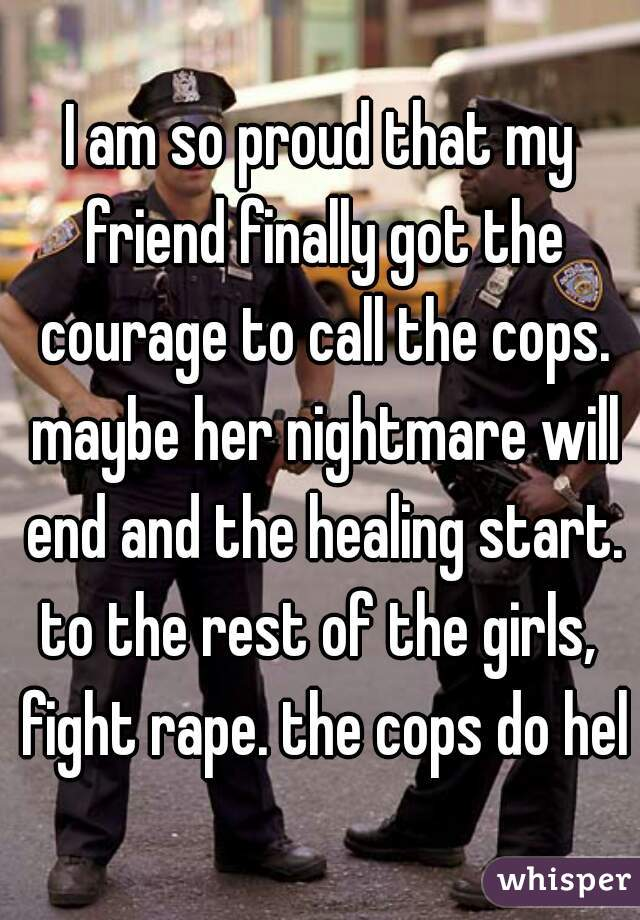 I am so proud that my friend finally got the courage to call the cops. maybe her nightmare will end and the healing start.  to the rest of the girls, fight rape. the cops do help
