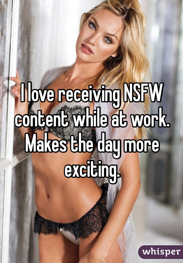 I love receiving NSFW content while at work.  Makes the day more exciting.