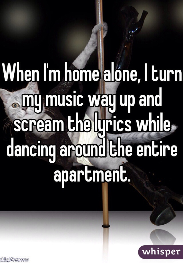 When I'm home alone, I turn my music way up and scream the lyrics while dancing around the entire apartment.