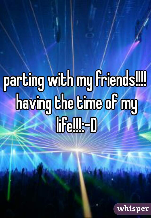 parting with my friends!!!! having the time of my life!!!:-D