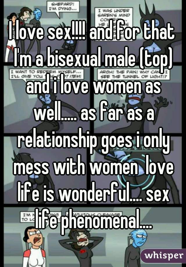 I love sex!!!! and for that I'm a bisexual male (top) and i love women as well..... as far as a relationship goes i only mess with women  love life is wonderful.... sex life phenomenal....