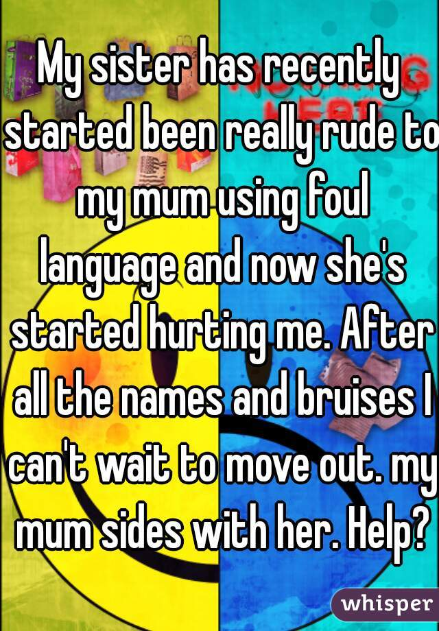 My sister has recently started been really rude to my mum using foul language and now she's started hurting me. After all the names and bruises I can't wait to move out. my mum sides with her. Help?