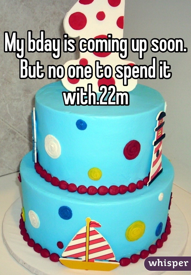 My bday is coming up soon. But no one to spend it with.22m