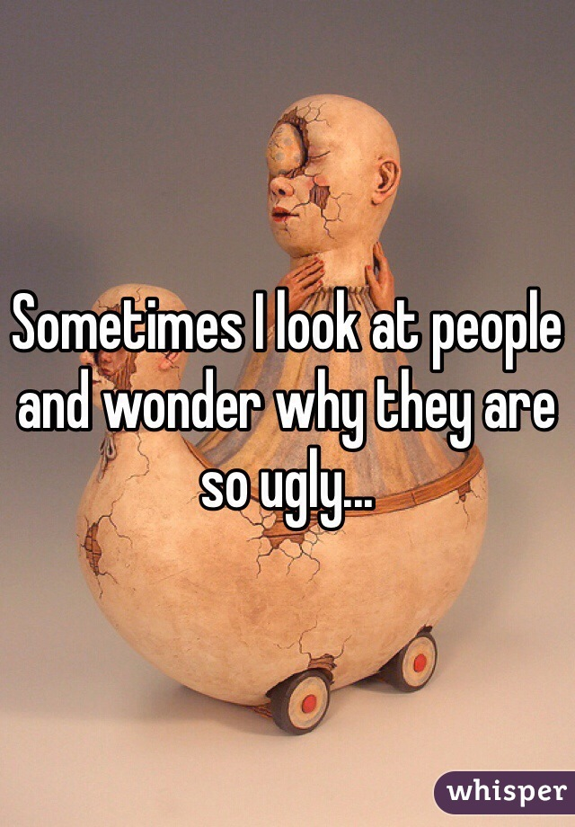Sometimes I look at people and wonder why they are so ugly...