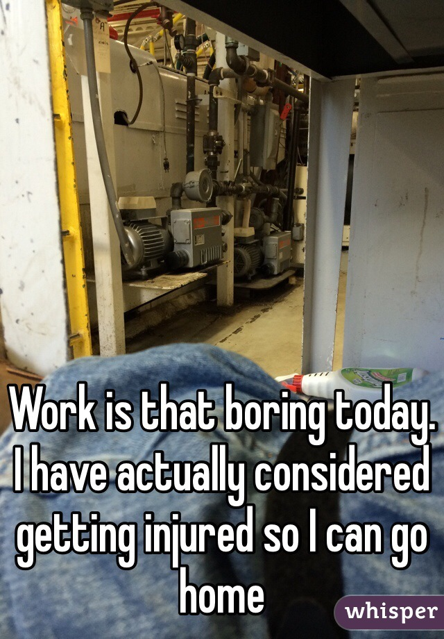 Work is that boring today. I have actually considered getting injured so I can go home
